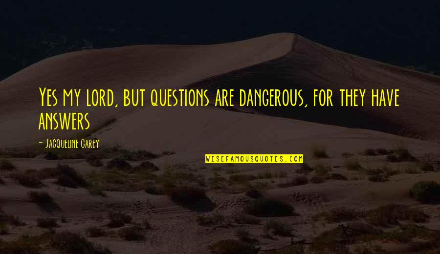 Teheran Quotes By Jacqueline Carey: Yes my lord, but questions are dangerous, for