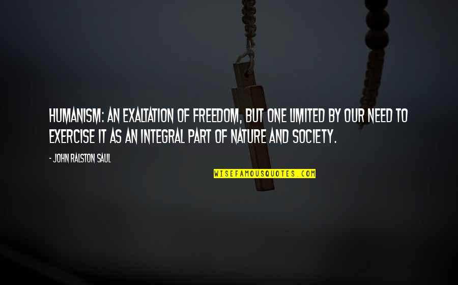 Teheran Quotes By John Ralston Saul: Humanism: an exaltation of freedom, but one limited
