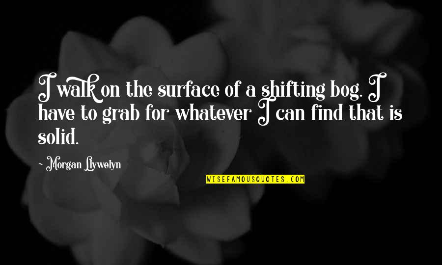 Teheran Quotes By Morgan Llywelyn: I walk on the surface of a shifting