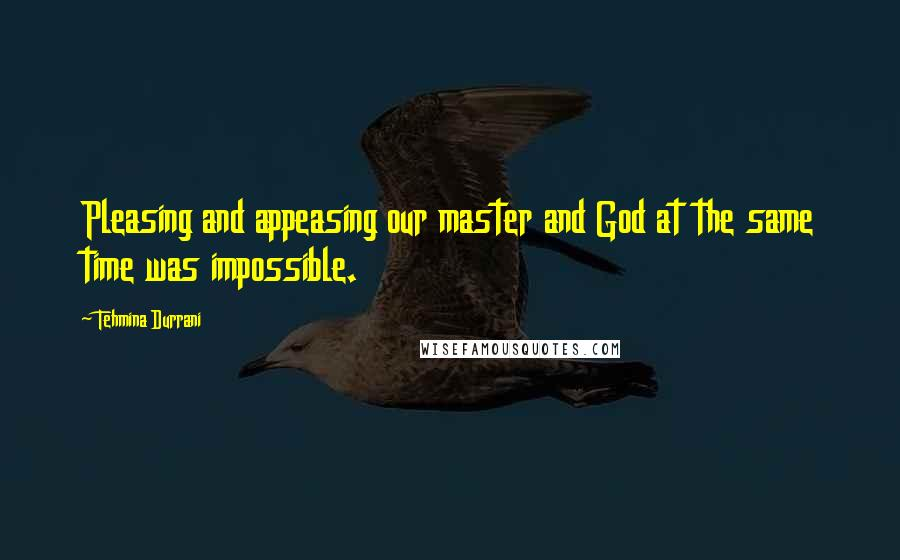 Tehmina Durrani quotes: Pleasing and appeasing our master and God at the same time was impossible.