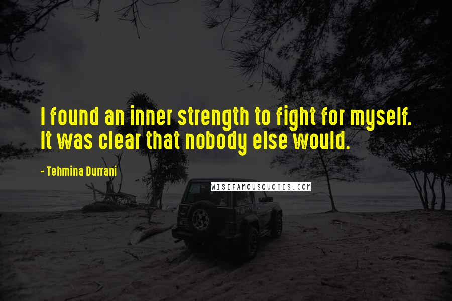 Tehmina Durrani quotes: I found an inner strength to fight for myself. It was clear that nobody else would.