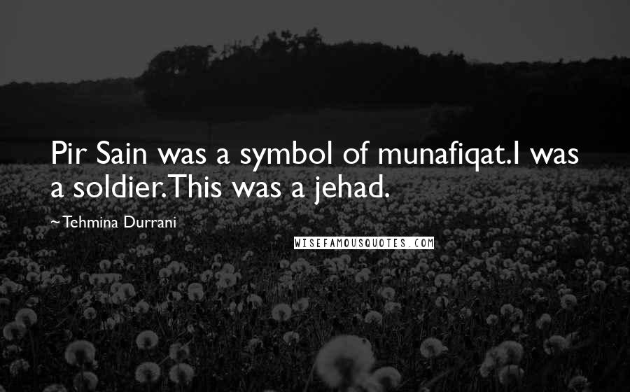 Tehmina Durrani quotes: Pir Sain was a symbol of munafiqat.I was a soldier.This was a jehad.