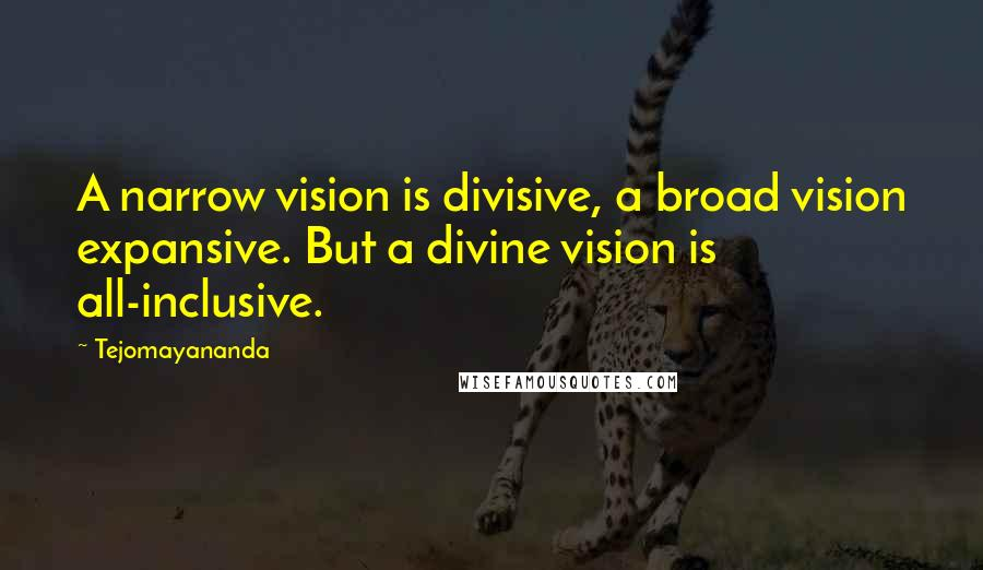 Tejomayananda quotes: A narrow vision is divisive, a broad vision expansive. But a divine vision is all-inclusive.