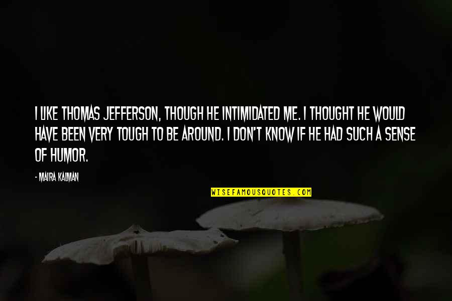 Telemachus Important Quotes By Maira Kalman: I like Thomas Jefferson, though he intimidated me.