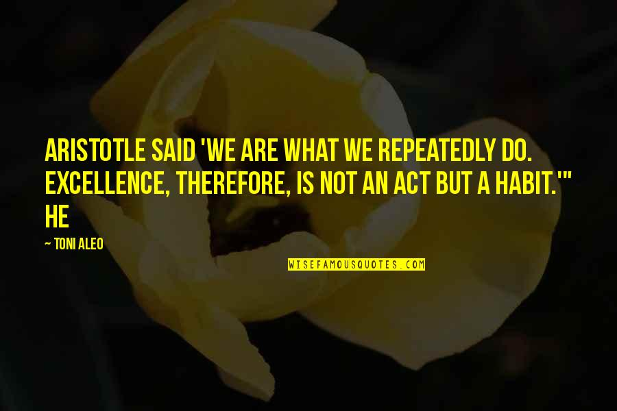Telemachus Important Quotes By Toni Aleo: Aristotle said 'we are what we repeatedly do.