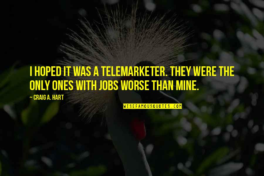 Telemarketer Quotes By Craig A. Hart: I hoped it was a telemarketer. They were