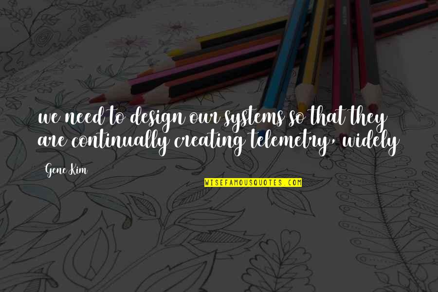 Telemetry Quotes By Gene Kim: we need to design our systems so that