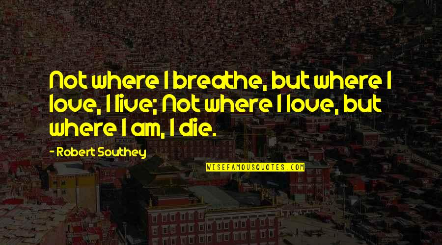 Telemetry Quotes By Robert Southey: Not where I breathe, but where I love,