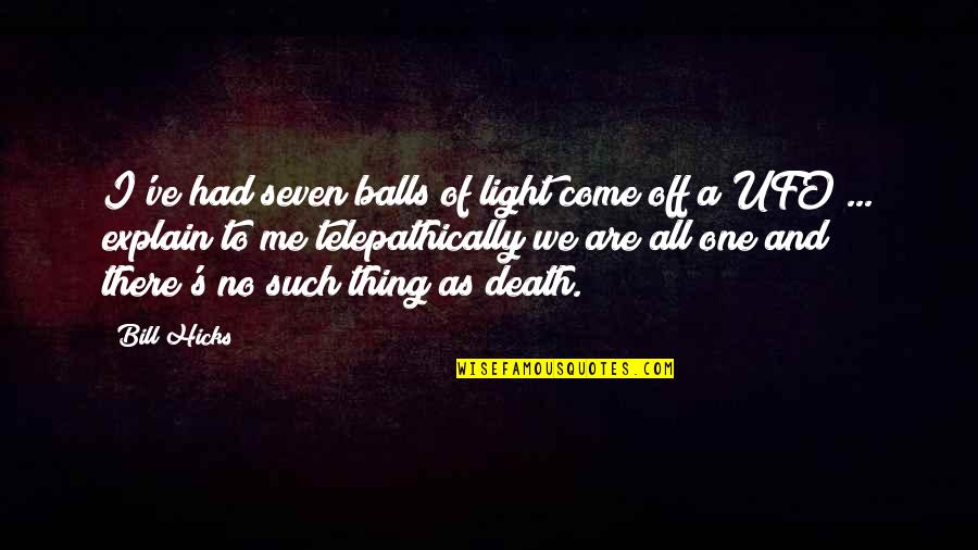 Telepathically Quotes By Bill Hicks: I've had seven balls of light come off