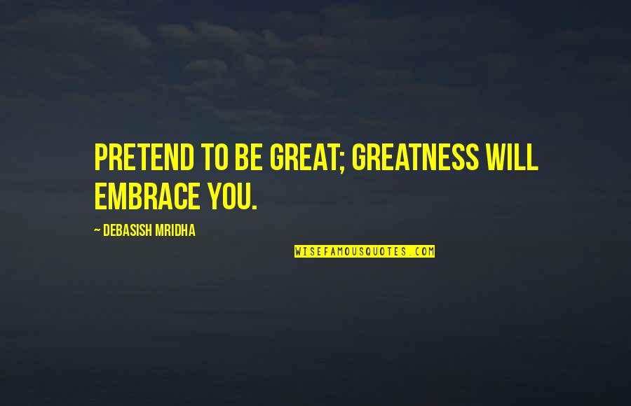 Telepathically Quotes By Debasish Mridha: Pretend to be great; greatness will embrace you.