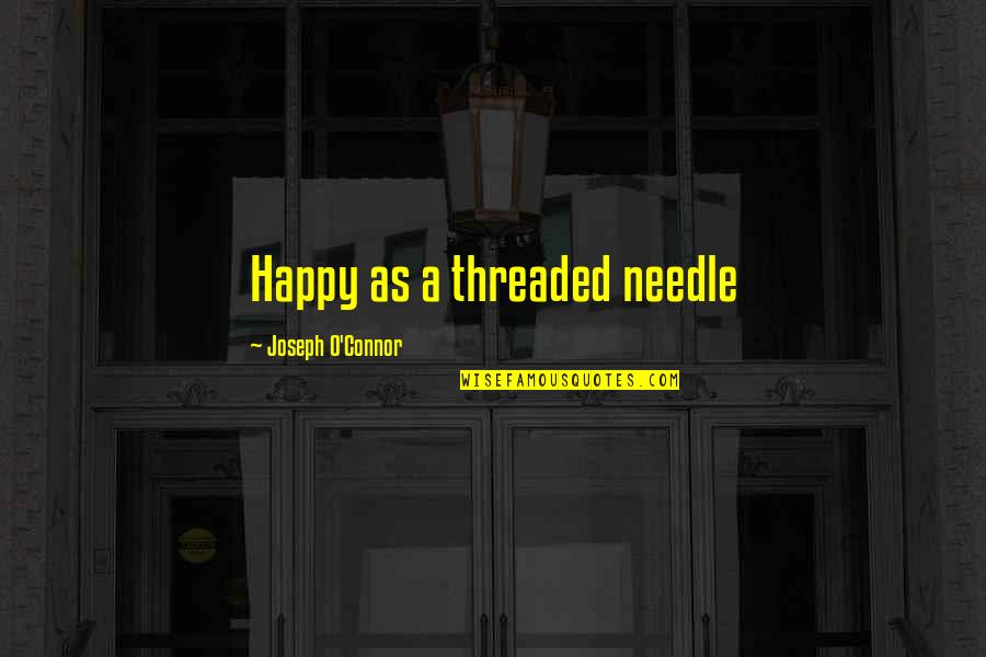 Telepathically Quotes By Joseph O'Connor: Happy as a threaded needle