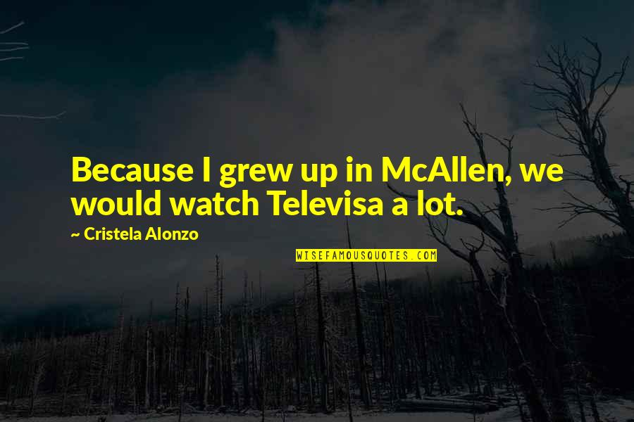 Televisa Quotes By Cristela Alonzo: Because I grew up in McAllen, we would
