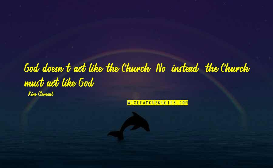 Televisa Quotes By Kim Clement: God doesn't act like the Church. No, instead,