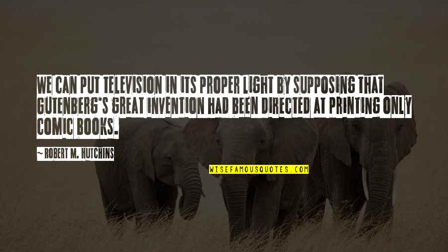 Television Invention Quotes By Robert M. Hutchins: We can put television in its proper light
