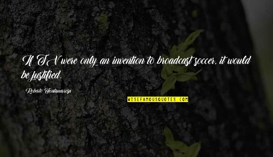 Television Invention Quotes By Roberto Fontanarrosa: If TV were only an invention to broadcast
