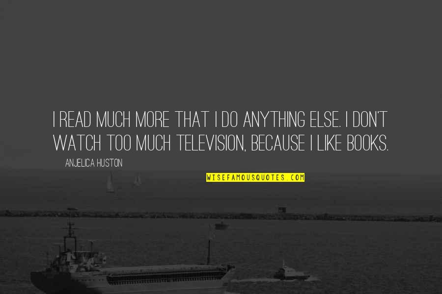 Television Quotes By Anjelica Huston: I read much more that I do anything