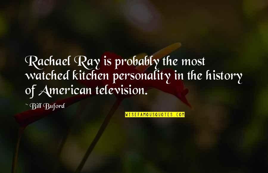 Television Quotes By Bill Buford: Rachael Ray is probably the most watched kitchen