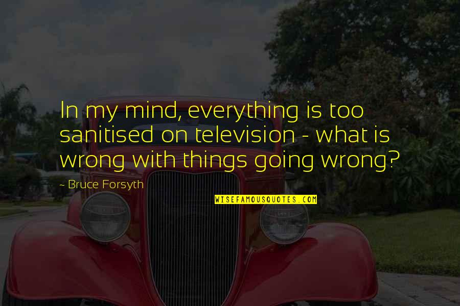 Television Quotes By Bruce Forsyth: In my mind, everything is too sanitised on