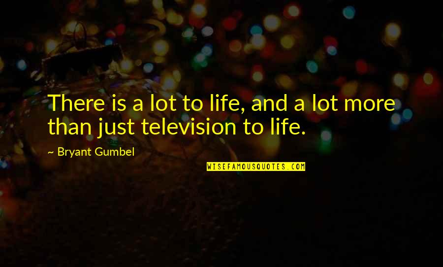 Television Quotes By Bryant Gumbel: There is a lot to life, and a
