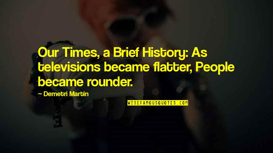 Television Quotes By Demetri Martin: Our Times, a Brief History: As televisions became