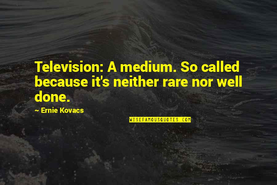 Television Quotes By Ernie Kovacs: Television: A medium. So called because it's neither