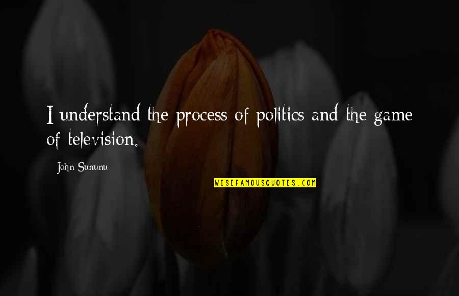 Television Quotes By John Sununu: I understand the process of politics and the