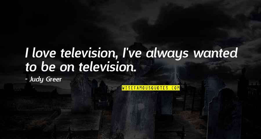 Television Quotes By Judy Greer: I love television, I've always wanted to be