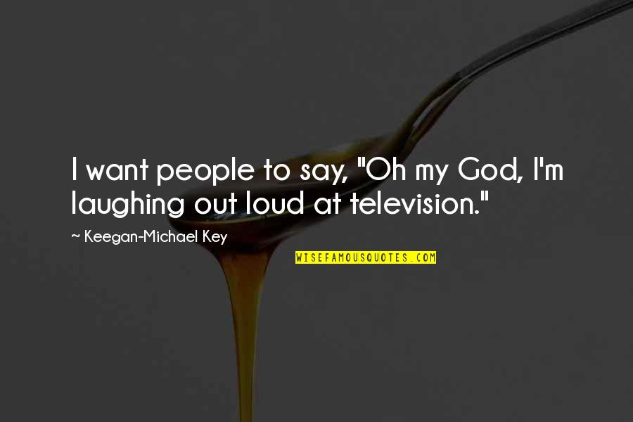 """Television Quotes By Keegan-Michael Key: I want people to say, """"Oh my God,"""