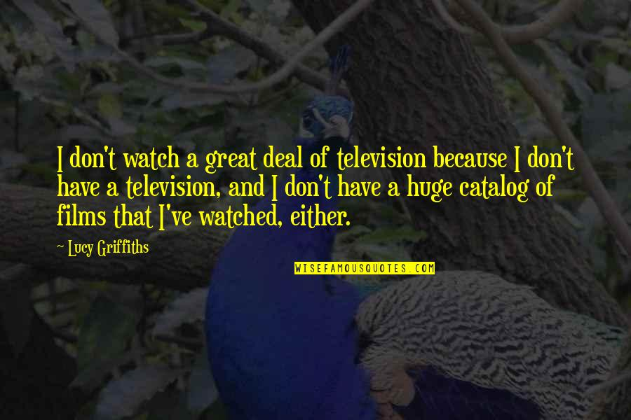 Television Quotes By Lucy Griffiths: I don't watch a great deal of television
