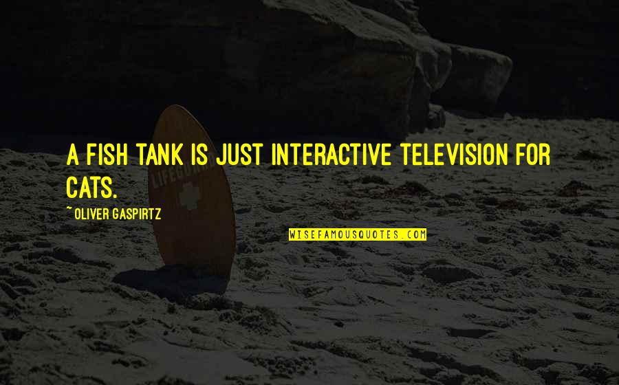 Television Quotes By Oliver Gaspirtz: A fish tank is just interactive television for