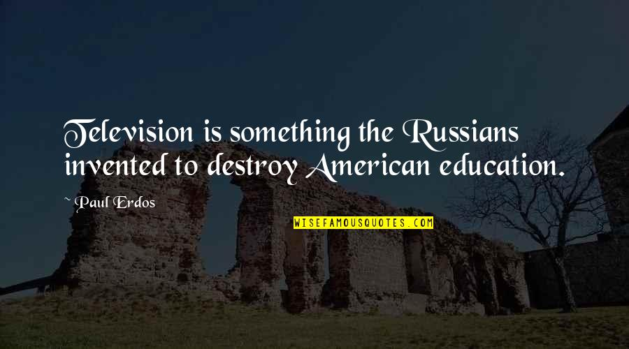 Television Quotes By Paul Erdos: Television is something the Russians invented to destroy