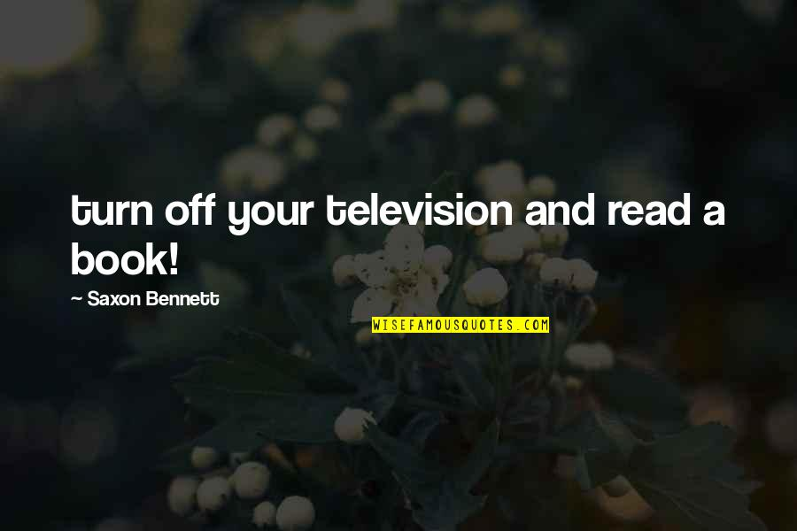 Television Quotes By Saxon Bennett: turn off your television and read a book!