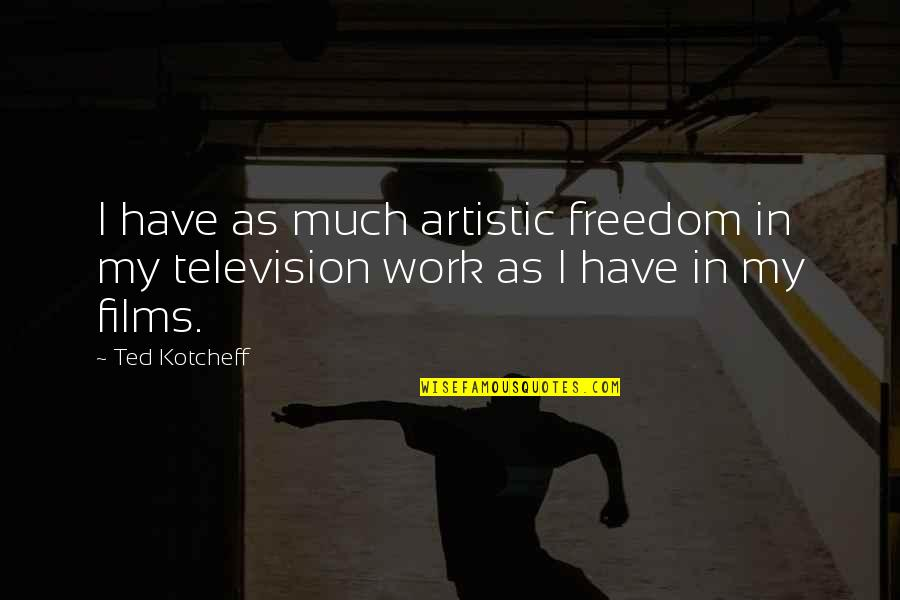 Television Quotes By Ted Kotcheff: I have as much artistic freedom in my