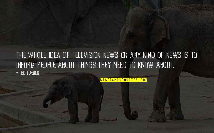 Television Quotes By Ted Turner: The whole idea of television news or any