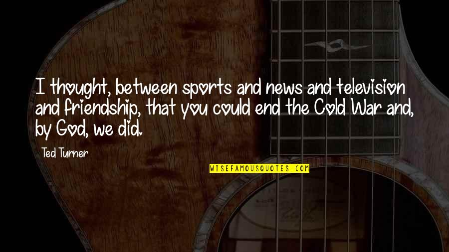 Television Quotes By Ted Turner: I thought, between sports and news and television