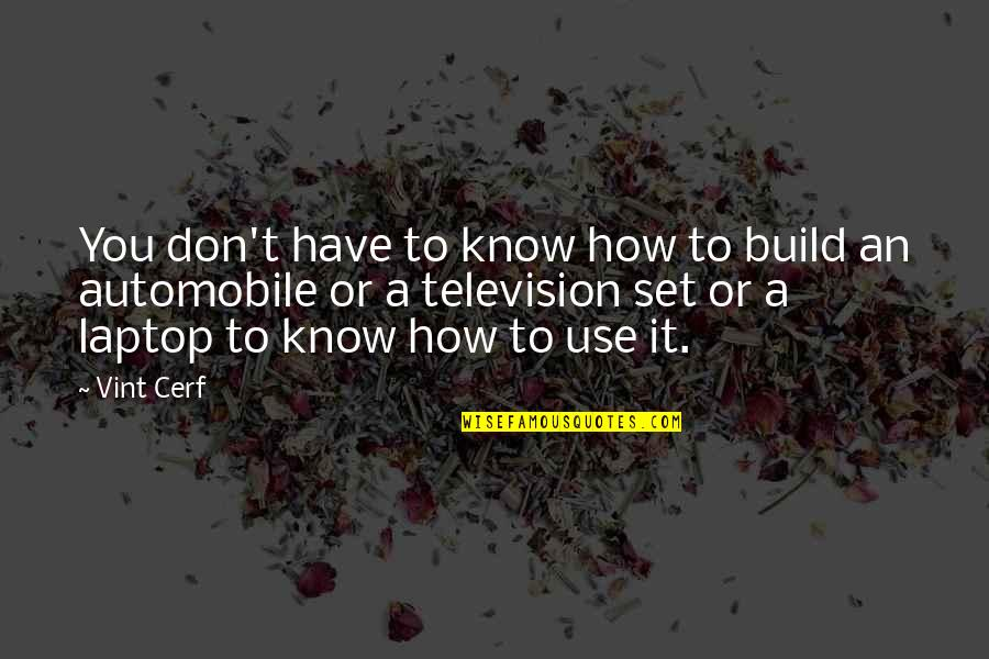 Television Quotes By Vint Cerf: You don't have to know how to build