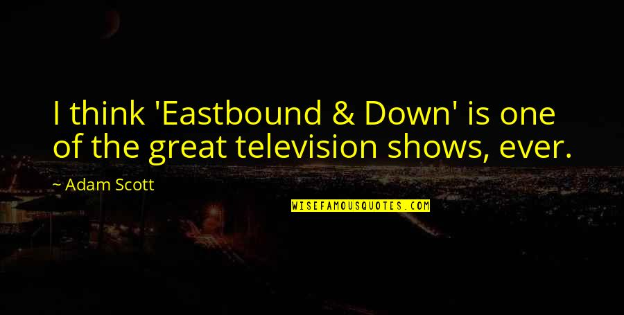 Television Shows Quotes By Adam Scott: I think 'Eastbound & Down' is one of