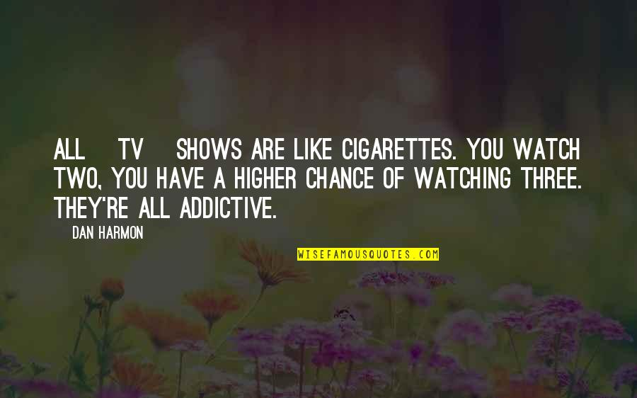 Television Shows Quotes By Dan Harmon: All [tv] shows are like cigarettes. You watch
