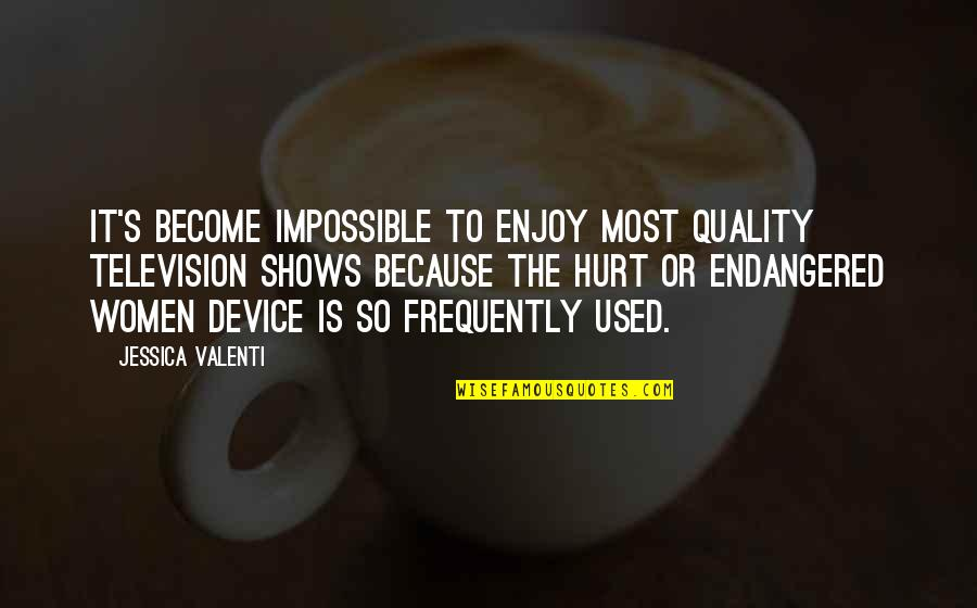 Television Shows Quotes By Jessica Valenti: It's become impossible to enjoy most quality television