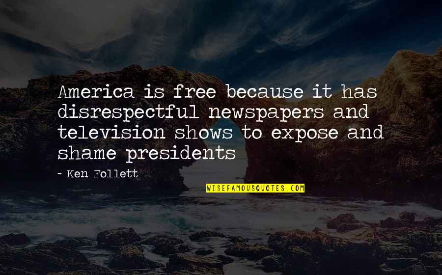 Television Shows Quotes By Ken Follett: America is free because it has disrespectful newspapers
