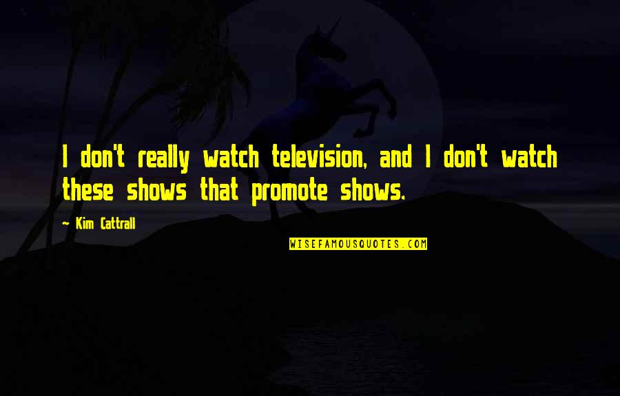 Television Shows Quotes By Kim Cattrall: I don't really watch television, and I don't