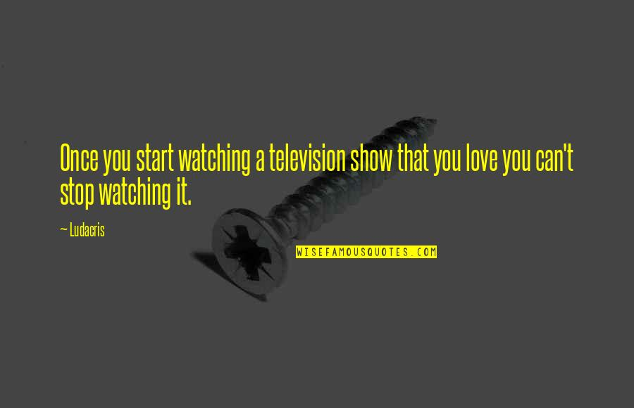 Television Shows Quotes By Ludacris: Once you start watching a television show that