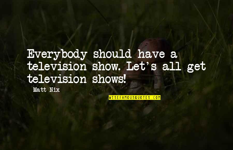 Television Shows Quotes By Matt Nix: Everybody should have a television show. Let's all
