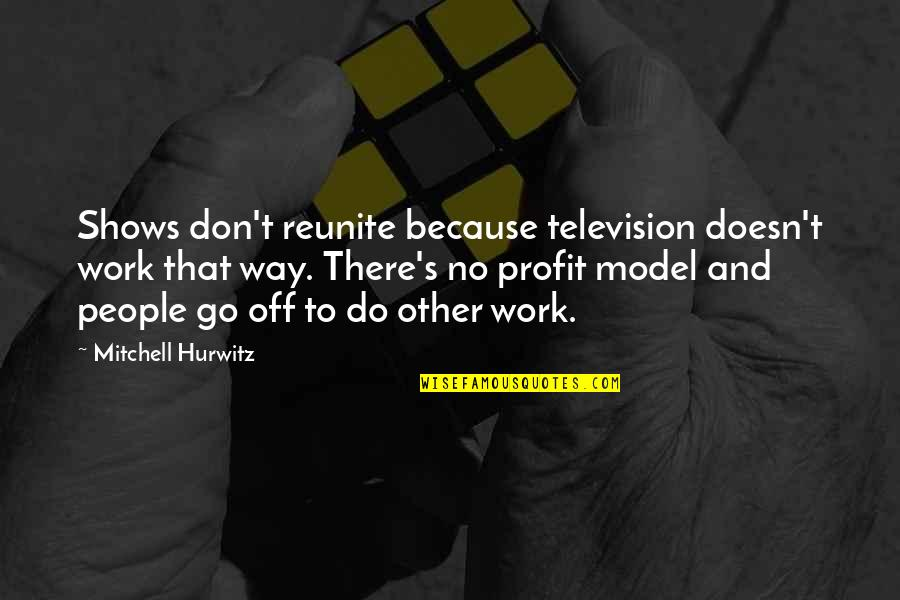 Television Shows Quotes By Mitchell Hurwitz: Shows don't reunite because television doesn't work that