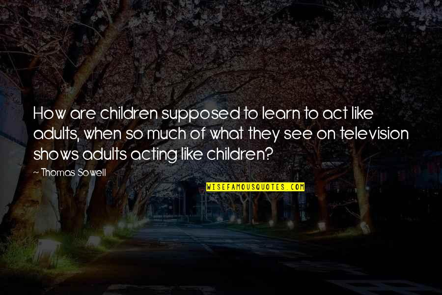 Television Shows Quotes By Thomas Sowell: How are children supposed to learn to act