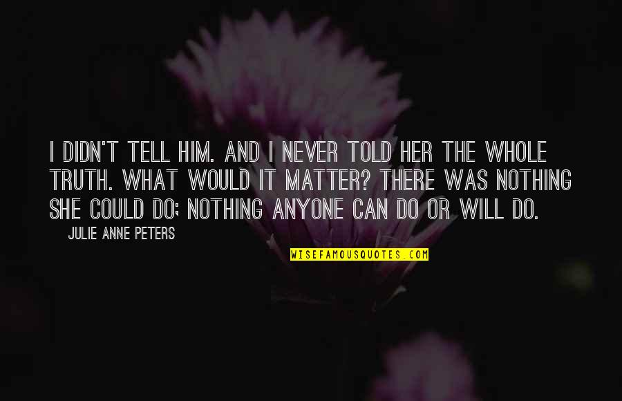 Tell Her The Truth Quotes By Julie Anne Peters: I didn't tell him. And I never told