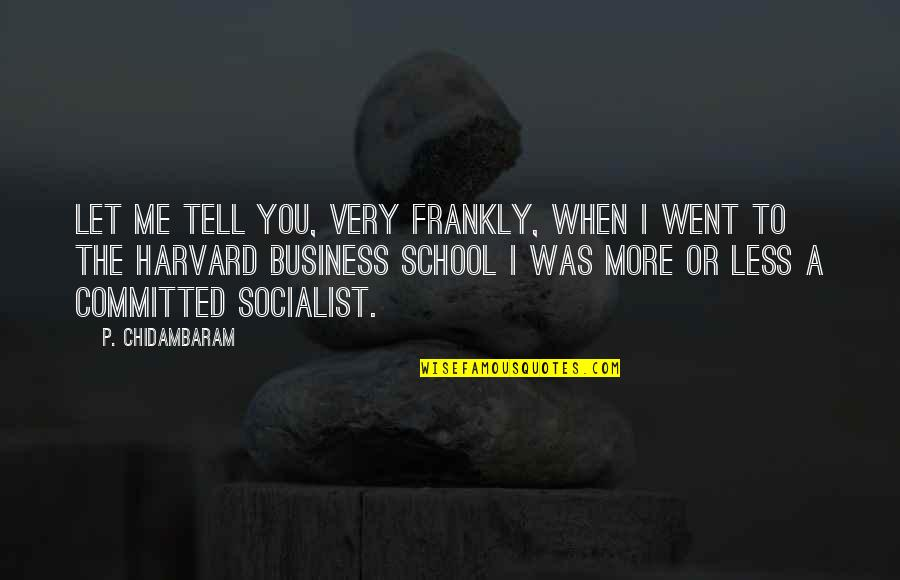 Tell Me Frankly Quotes By P. Chidambaram: Let me tell you, very frankly, when I