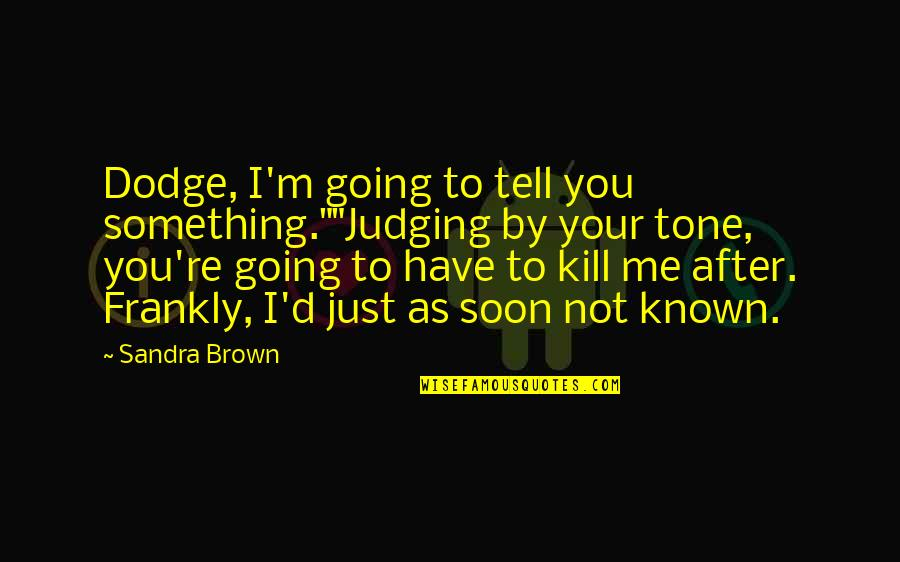 """Tell Me Frankly Quotes By Sandra Brown: Dodge, I'm going to tell you something.""""""""Judging by"""