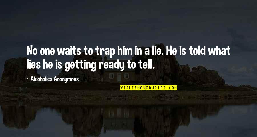 Tell No Lie Quotes By Alcoholics Anonymous: No one waits to trap him in a