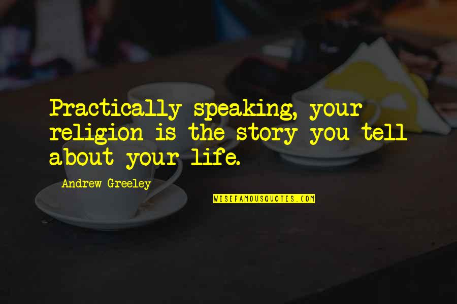 Tell Your Story Quotes By Andrew Greeley: Practically speaking, your religion is the story you